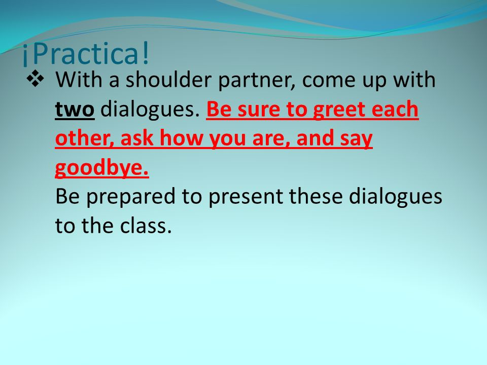 With a shoulder partner, come up with two dialogues. Be sure to greet each other, ask how you are, and say goodbye. Be prepared to present these dialo