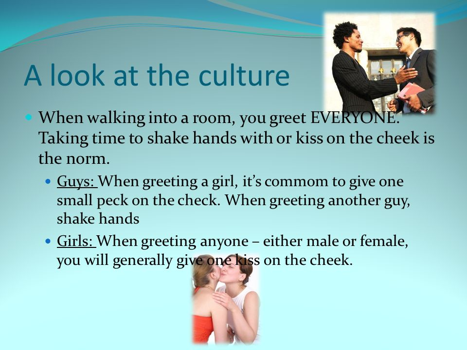 A look at the culture When walking into a room, you greet EVERYONE. Taking time to shake hands with or kiss on the cheek is the norm. Guys: When greet