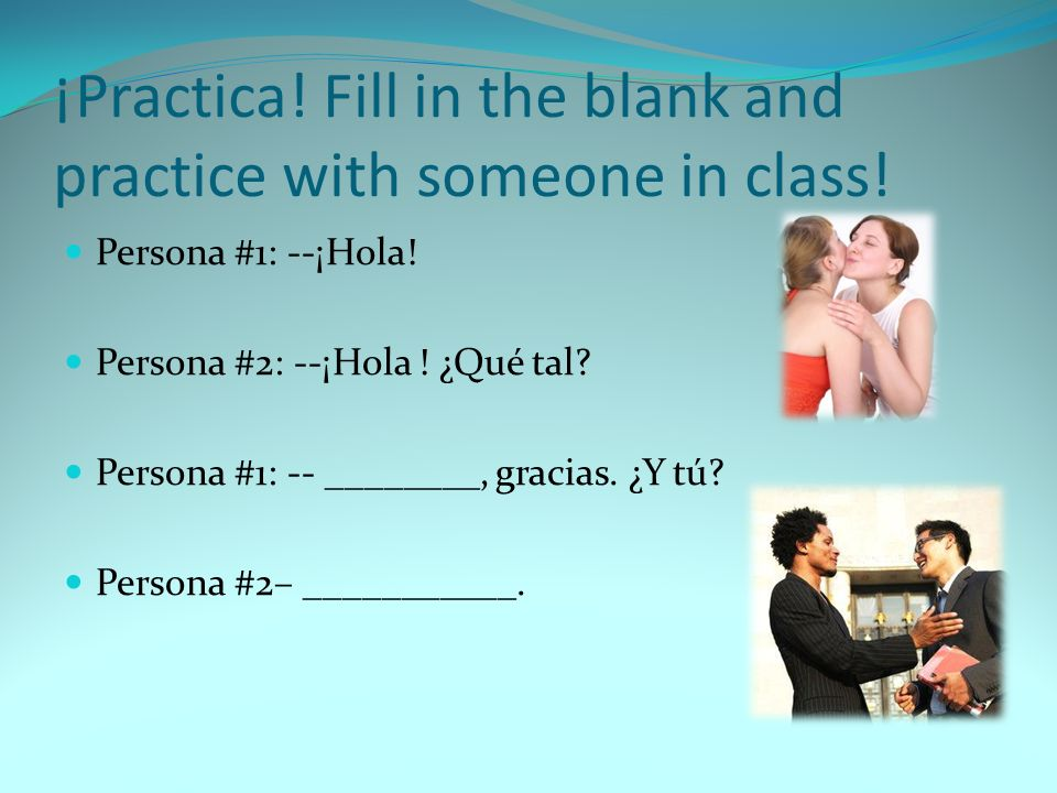 ¡Practica! Fill in the blank and practice with someone in class! Persona #1: --¡Hola! Persona #2: --¡Hola ! ¿Qué tal? Persona #1: -- ________, gracias