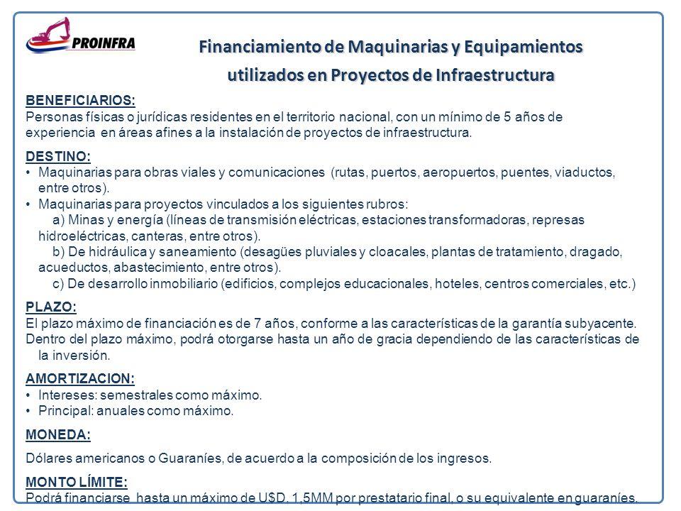 Financiamiento de Maquinarias y Equipamientos utilizados en Proyectos de Infraestructura BENEFICIARIOS: Personas físicas o jurídicas residentes en el territorio nacional, con un mínimo de 5 años de experiencia en áreas afines a la instalación de proyectos de infraestructura.