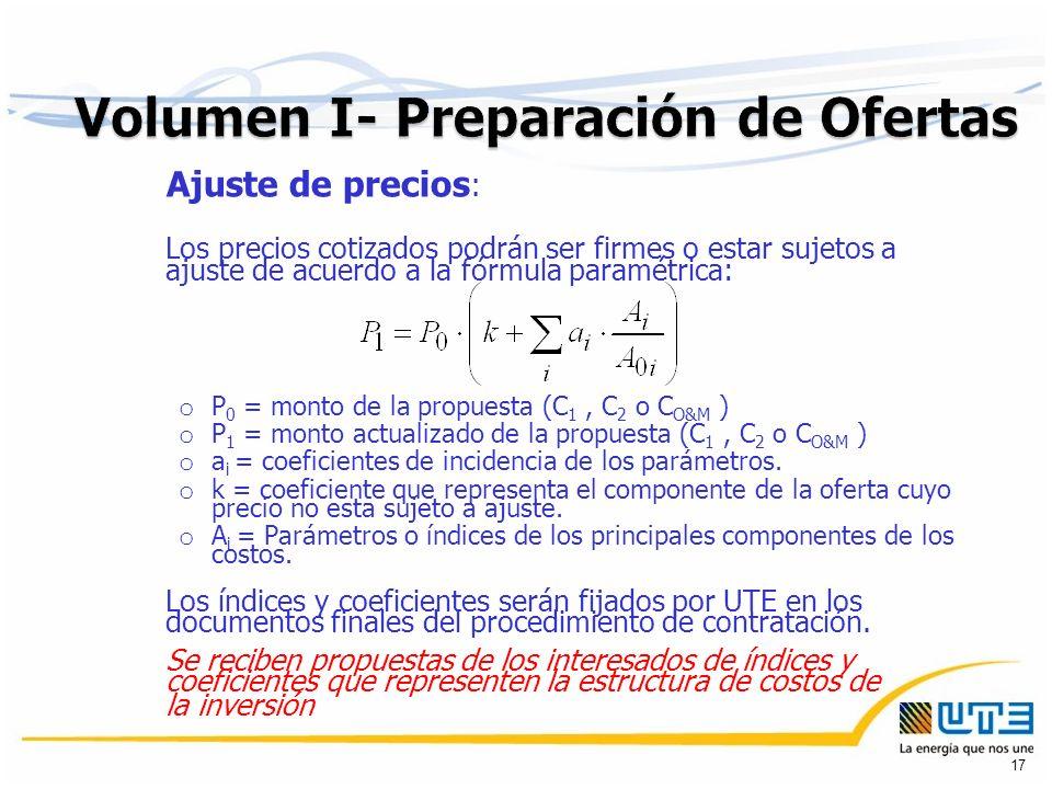 Ajuste de precios : Los precios cotizados podrán ser firmes o estar sujetos a ajuste de acuerdo a la fórmula paramétrica: o P 0 = monto de la propuesta (C 1, C 2 o C O&M ) o P 1 = monto actualizado de la propuesta (C 1, C 2 o C O&M ) o a i = coeficientes de incidencia de los parámetros.