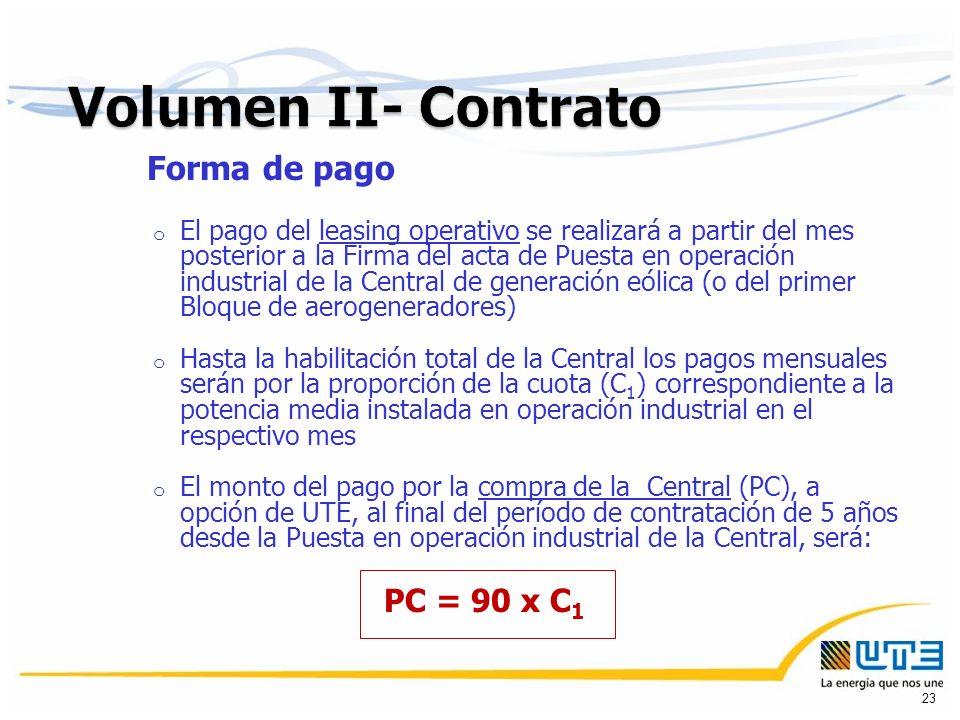 Forma de pago o El pago del leasing operativo se realizará a partir del mes posterior a la Firma del acta de Puesta en operación industrial de la Central de generación eólica (o del primer Bloque de aerogeneradores) o Hasta la habilitación total de la Central los pagos mensuales serán por la proporción de la cuota (C 1 ) correspondiente a la potencia media instalada en operación industrial en el respectivo mes o El monto del pago por la compra de la Central (PC), a opción de UTE, al final del período de contratación de 5 años desde la Puesta en operación industrial de la Central, será: PC = 90 x C 1 23