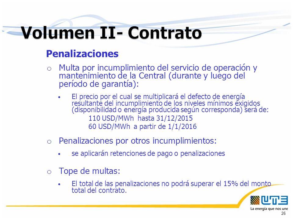Penalizaciones o Multa por incumplimiento del servicio de operación y mantenimiento de la Central (durante y luego del período de garantía): El precio por el cual se multiplicará el defecto de energía resultante del incumplimiento de los niveles mínimos exigidos (disponibilidad o energía producida según corresponda) será de: 110 USD/MWh hasta 31/12/2015 60 USD/MWh a partir de 1/1/2016 o Penalizaciones por otros incumplimientos: se aplicarán retenciones de pago o penalizaciones o Tope de multas: El total de las penalizaciones no podrá superar el 15% del monto total del contrato.
