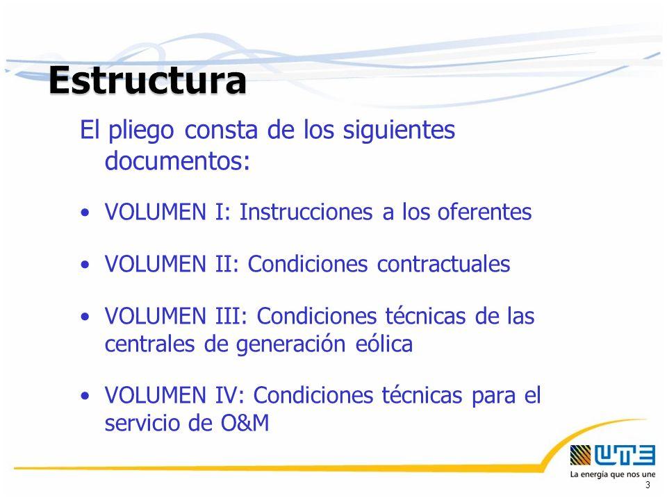 El pliego consta de los siguientes documentos: VOLUMEN I: Instrucciones a los oferentes VOLUMEN II: Condiciones contractuales VOLUMEN III: Condiciones técnicas de las centrales de generación eólica VOLUMEN IV: Condiciones técnicas para el servicio de O&M 3