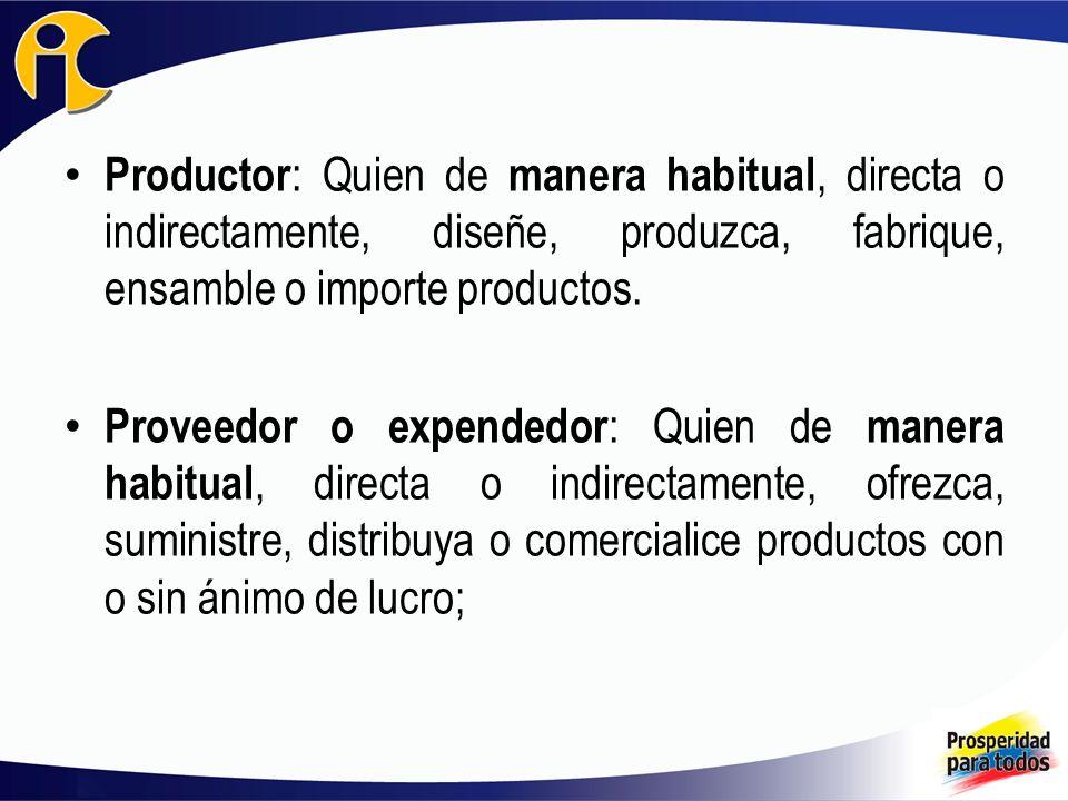 Productor : Quien de manera habitual, directa o indirectamente, diseñe, produzca, fabrique, ensamble o importe productos. Proveedor o expendedor : Qui