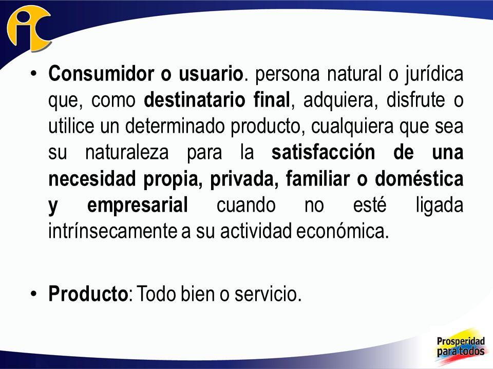 Consumidor o usuario. persona natural o jurídica que, como destinatario final, adquiera, disfrute o utilice un determinado producto, cualquiera que se