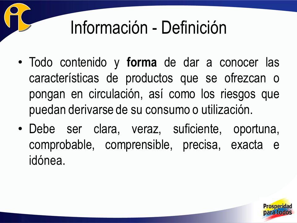 Información - Definición Todo contenido y forma de dar a conocer las características de productos que se ofrezcan o pongan en circulación, así como lo