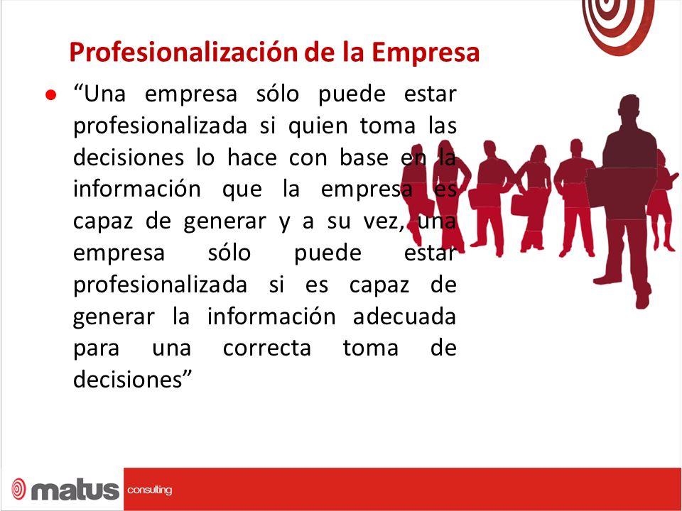 Profesionalización de la Empresa Una empresa sólo puede estar profesionalizada si quien toma las decisiones lo hace con base en la información que la empresa es capaz de generar y a su vez, una empresa sólo puede estar profesionalizada si es capaz de generar la información adecuada para una correcta toma de decisiones