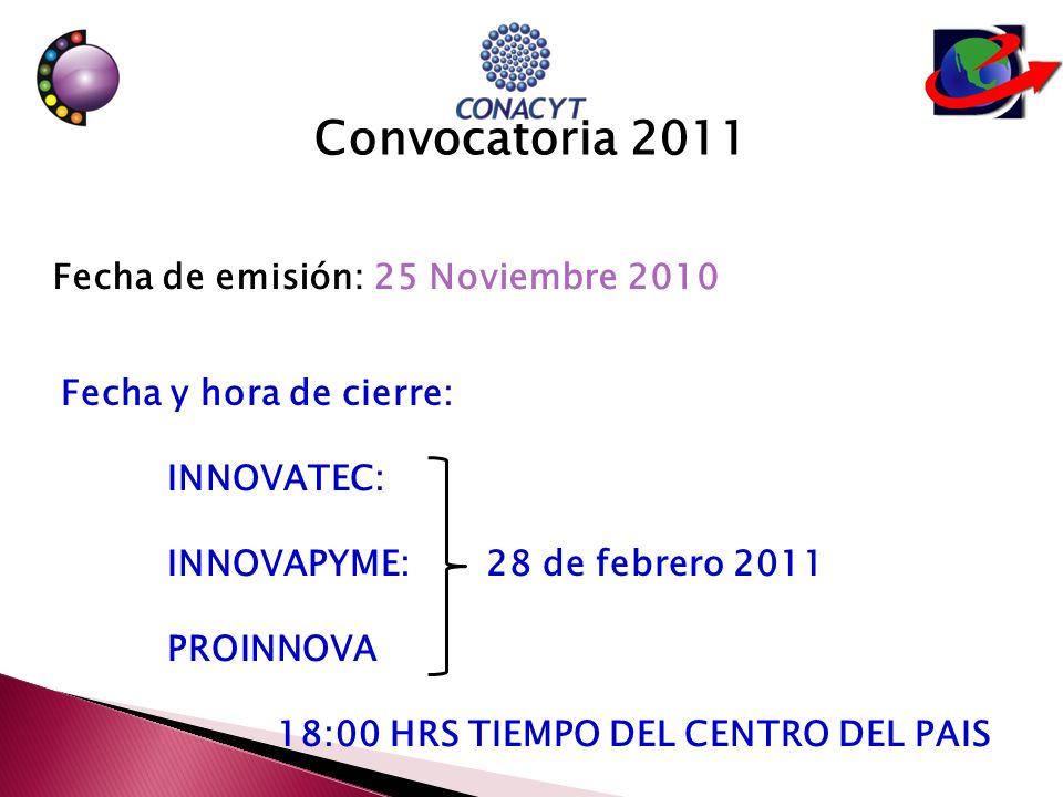 Convocatoria 2011 Fecha de emisión: 25 Noviembre 2010 Fecha y hora de cierre: INNOVATEC: INNOVAPYME:28 de febrero 2011 PROINNOVA 18:00 HRS TIEMPO DEL CENTRO DEL PAIS