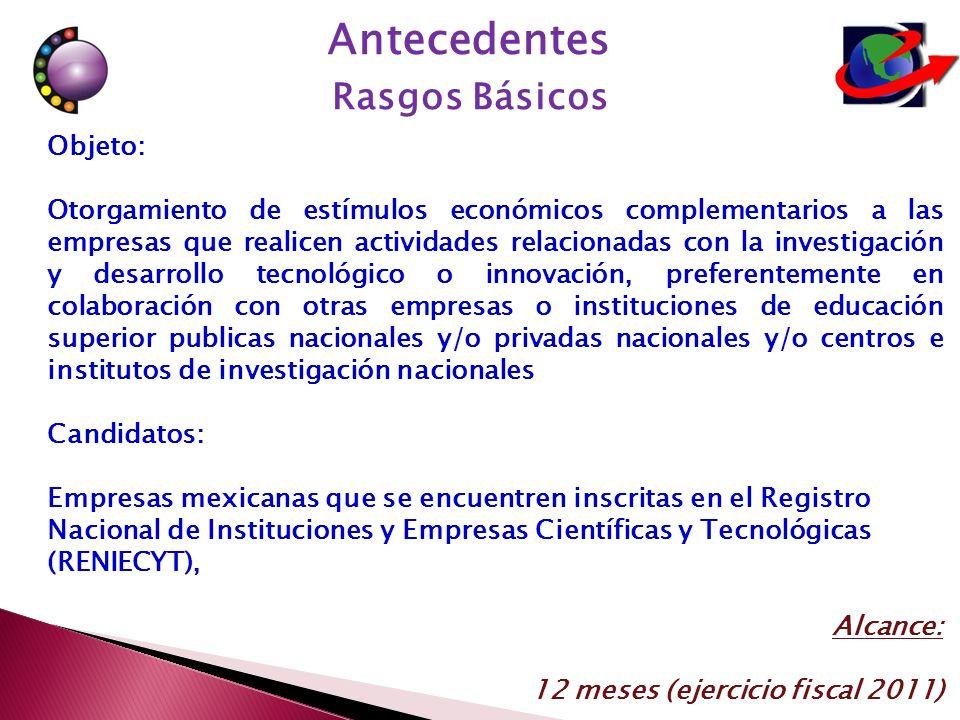 Objeto: Otorgamiento de estímulos económicos complementarios a las empresas que realicen actividades relacionadas con la investigación y desarrollo tecnológico o innovación, preferentemente en colaboración con otras empresas o instituciones de educación superior publicas nacionales y/o privadas nacionales y/o centros e institutos de investigación nacionales Candidatos: Empresas mexicanas que se encuentren inscritas en el Registro Nacional de Instituciones y Empresas Científicas y Tecnológicas (RENIECYT), Alcance: 12 meses (ejercicio fiscal 2011) Antecedentes Rasgos Básicos