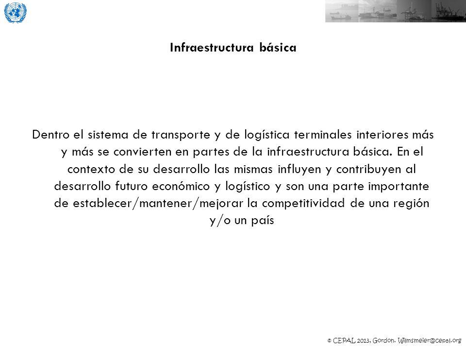© CEPAL 2013, Gordon. Wilmsmeier@cepal.org Infraestructura básica Dentro el sistema de transporte y de logística terminales interiores más y más se co