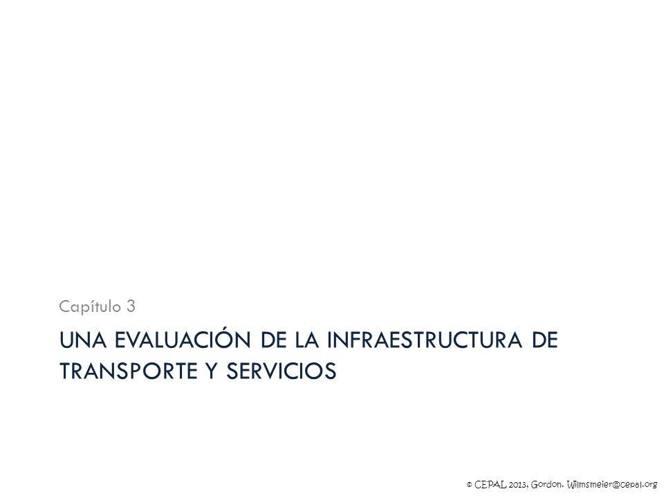 © CEPAL 2013, Gordon. Wilmsmeier@cepal.org UNA EVALUACIÓN DE LA INFRAESTRUCTURA DE TRANSPORTE Y SERVICIOS Capítulo 3