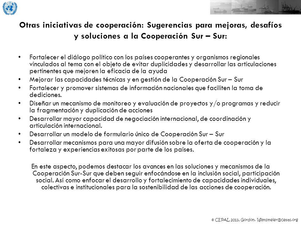 © CEPAL 2013, Gordon. Wilmsmeier@cepal.org Otras iniciativas de cooperación: Sugerencias para mejoras, desafíos y soluciones a la Cooperación Sur – Su