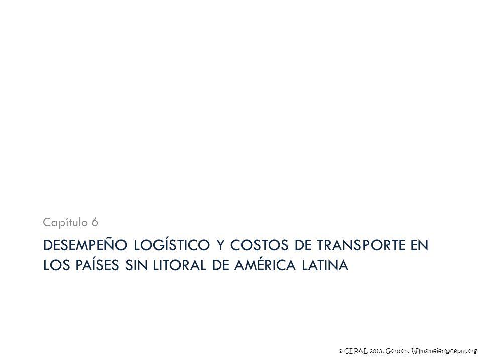 © CEPAL 2013, Gordon. Wilmsmeier@cepal.org DESEMPEÑO LOGÍSTICO Y COSTOS DE TRANSPORTE EN LOS PAÍSES SIN LITORAL DE AMÉRICA LATINA Capítulo 6