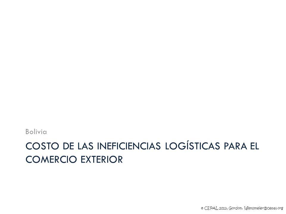 © CEPAL 2013, Gordon. Wilmsmeier@cepal.org COSTO DE LAS INEFICIENCIAS LOGÍSTICAS PARA EL COMERCIO EXTERIOR Bolivia