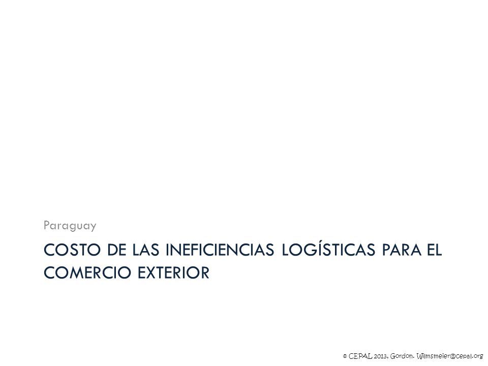 © CEPAL 2013, Gordon. Wilmsmeier@cepal.org COSTO DE LAS INEFICIENCIAS LOGÍSTICAS PARA EL COMERCIO EXTERIOR Paraguay