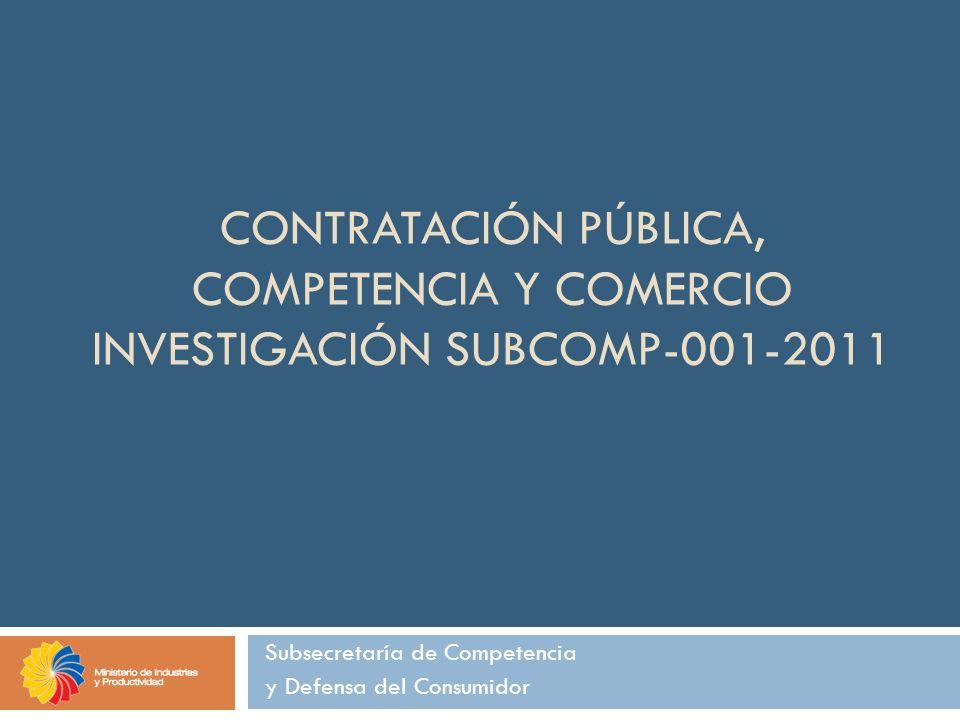 CONTRATACIÓN PÚBLICA, COMPETENCIA Y COMERCIO INVESTIGACIÓN SUBCOMP-001-2011 Subsecretaría de Competencia y Defensa del Consumidor