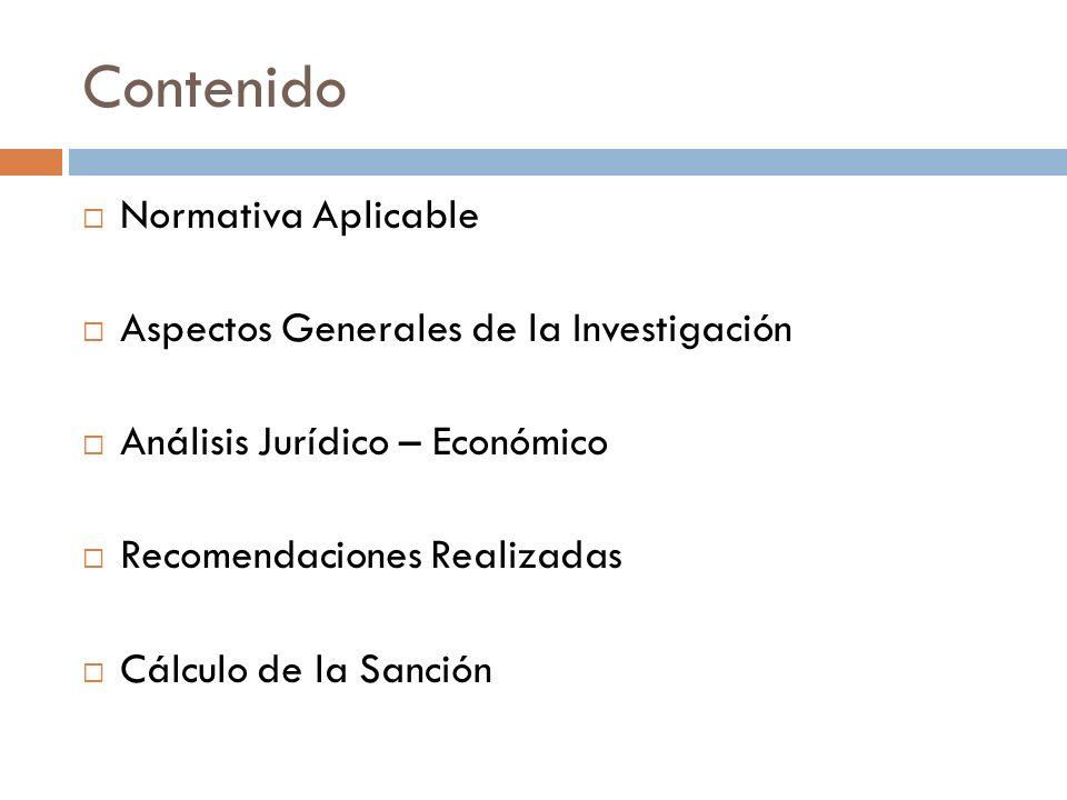 Contenido Normativa Aplicable Aspectos Generales de la Investigación Análisis Jurídico – Económico Recomendaciones Realizadas Cálculo de la Sanción