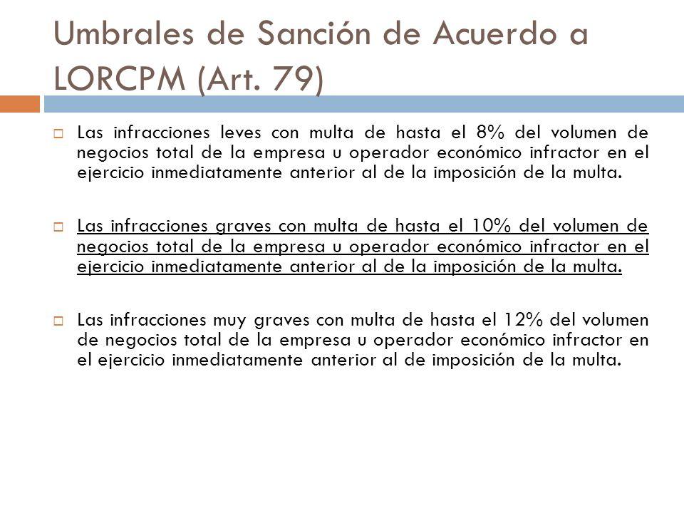 Umbrales de Sanción de Acuerdo a LORCPM (Art. 79) Las infracciones leves con multa de hasta el 8% del volumen de negocios total de la empresa u operad