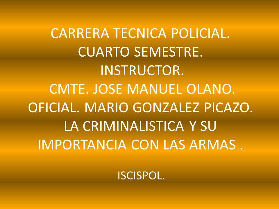 CARRERA TECNICA POLICIAL. CUARTO SEMESTRE. INSTRUCTOR. CMTE. JOSE MANUEL OLANO. OFICIAL. MARIO GONZALEZ PICAZO. LA CRIMINALISTICA Y SU IMPORTANCIA CON