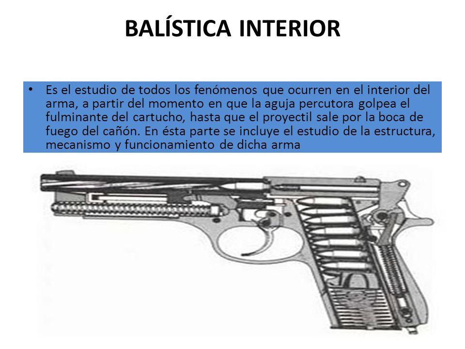 BALÍSTICA INTERIOR Es el estudio de todos los fenómenos que ocurren en el interior del arma, a partir del momento en que la aguja percutora golpea el