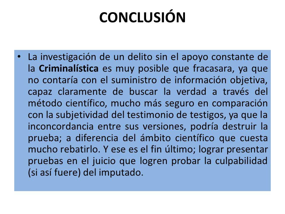 CONCLUSIÓN La investigación de un delito sin el apoyo constante de la Criminalística es muy posible que fracasara, ya que no contaría con el suministr