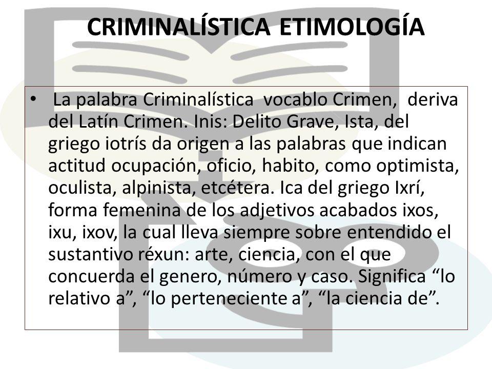 CRIMINALÍSTICA ETIMOLOGÍA La palabra Criminalística vocablo Crimen, deriva del Latín Crimen. Inis: Delito Grave, Ista, del griego iotrís da origen a l