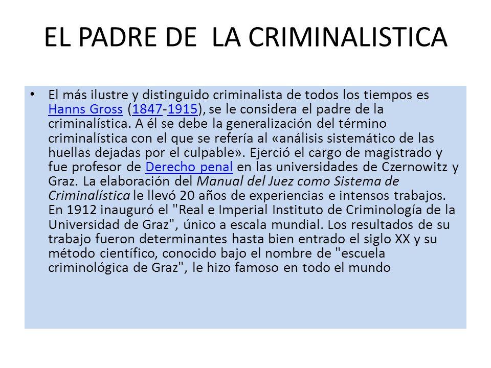 EL PADRE DE LA CRIMINALISTICA El más ilustre y distinguido criminalista de todos los tiempos es Hanns Gross (1847-1915), se le considera el padre de l
