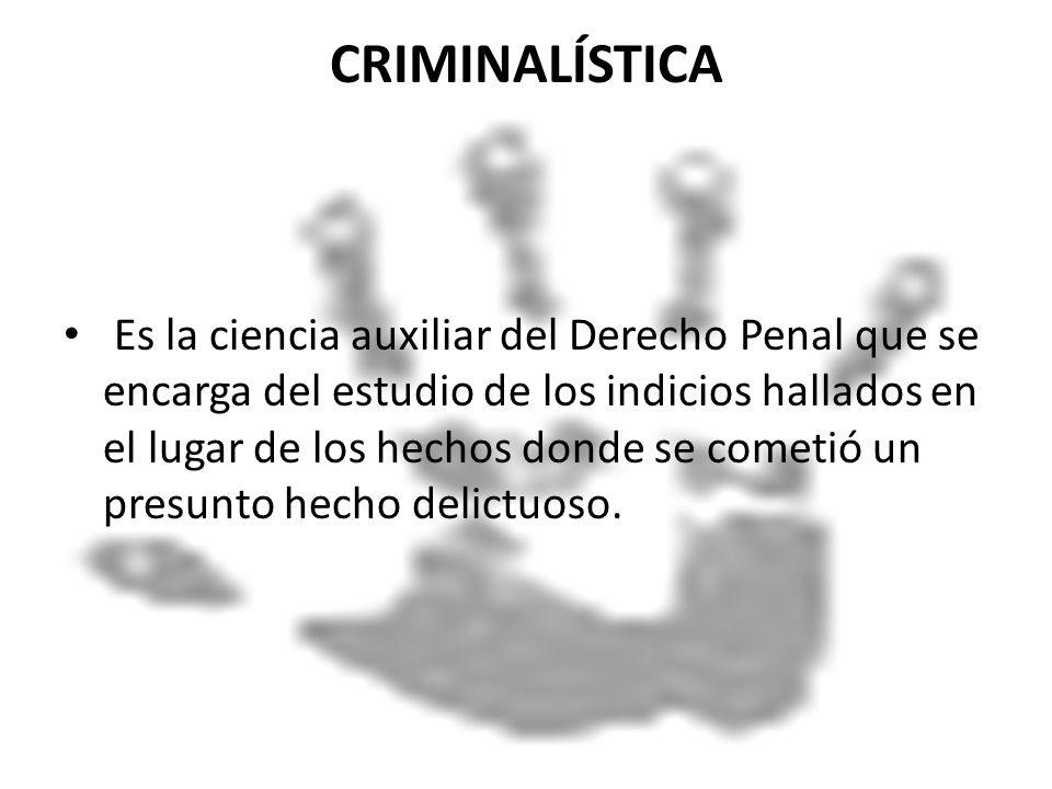 CRIMINALÍSTICA Es la ciencia auxiliar del Derecho Penal que se encarga del estudio de los indicios hallados en el lugar de los hechos donde se cometió