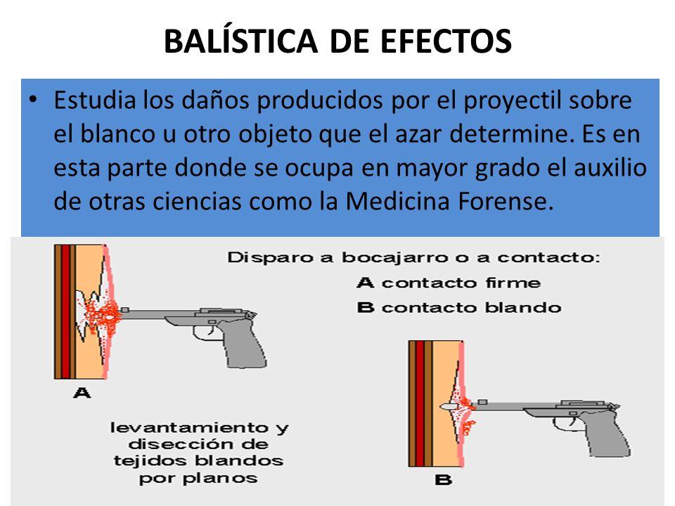 BALÍSTICA DE EFECTOS Estudia los daños producidos por el proyectil sobre el blanco u otro objeto que el azar determine. Es en esta parte donde se ocup