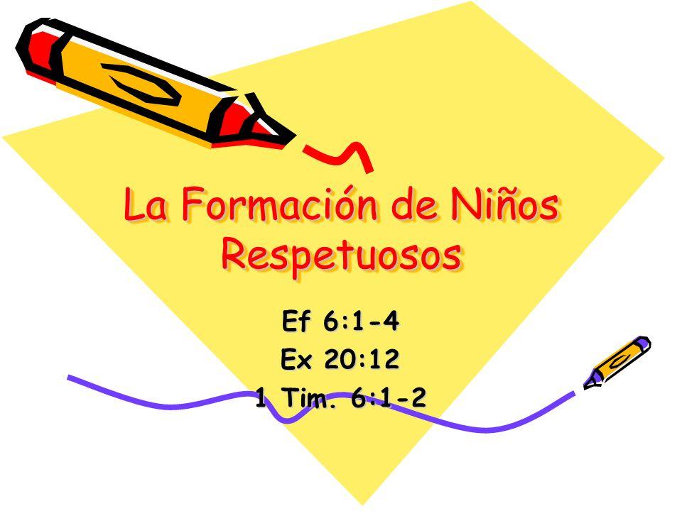 La Formación de Niños Respetuosos Ef 6:1-4 Ex 20:12 1 Tim. 6:1-2