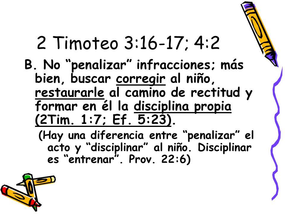 2 Timoteo 3:16-17; 4:2 B. No penalizar infracciones; más bien, buscar corregir al niño, restaurarle al camino de rectitud y formar en él la disciplina