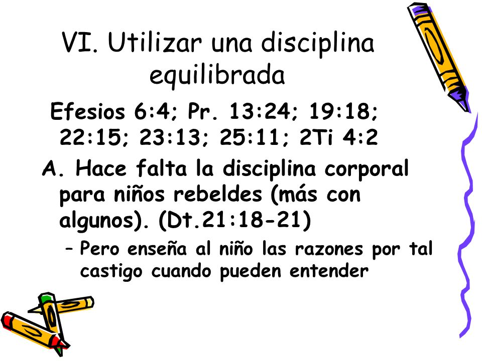 VI. Utilizar una disciplina equilibrada Efesios 6:4; Pr. 13:24; 19:18; 22:15; 23:13; 25:11; 2Ti 4:2 A. Hace falta la disciplina corporal para niños re