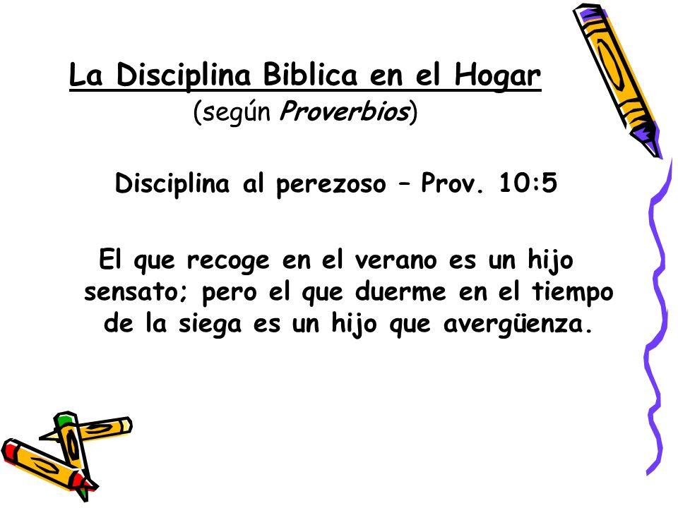 La Disciplina Biblica en el Hogar (según Proverbios) Disciplina al perezoso – Prov. 10:5 El que recoge en el verano es un hijo sensato; pero el que du