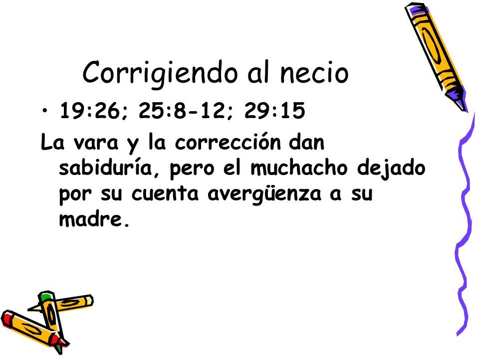Corrigiendo al necio 19:26; 25:8-12; 29:15 La vara y la corrección dan sabiduría, pero el muchacho dejado por su cuenta avergüenza a su madre.