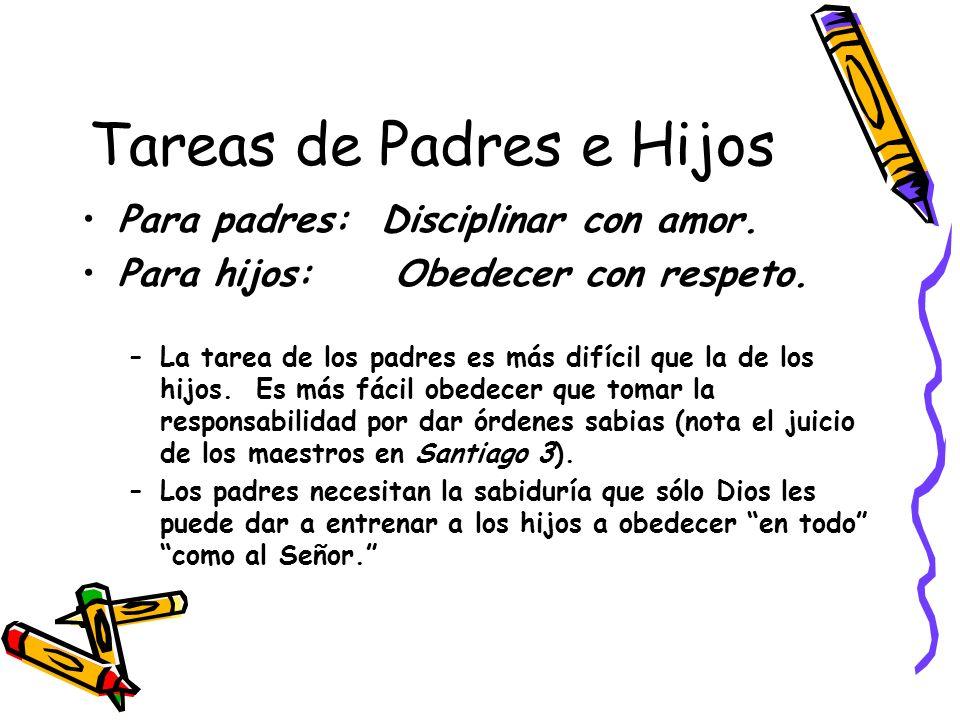 Tareas de Padres e Hijos Para padres: Disciplinar con amor. Para hijos: Obedecer con respeto. –La tarea de los padres es más difícil que la de los hij