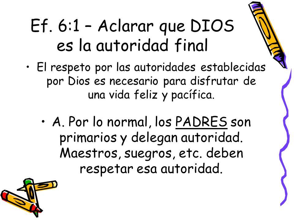 Ef. 6:1 – Aclarar que DIOS es la autoridad final El respeto por las autoridades establecidas por Dios es necesario para disfrutar de una vida feliz y