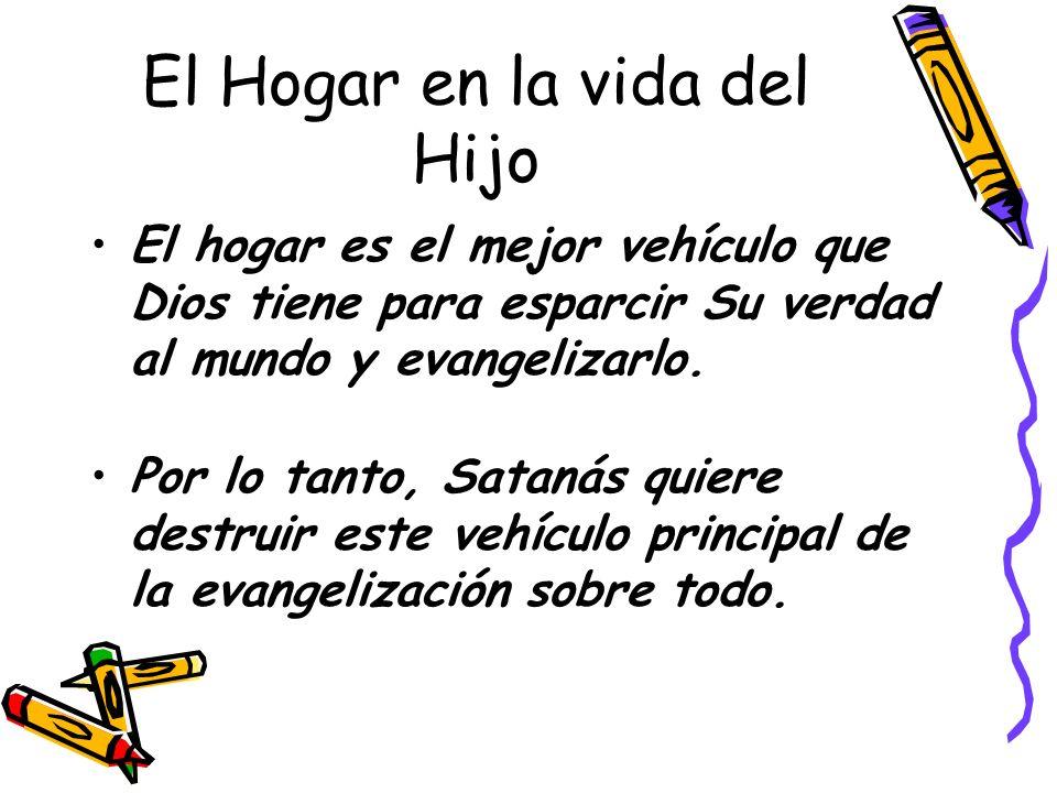 El Hogar en la vida del Hijo El hogar es el mejor vehículo que Dios tiene para esparcir Su verdad al mundo y evangelizarlo. Por lo tanto, Satanás quie