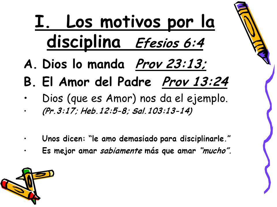 I. Los motivos por la disciplina Efesios 6:4 A.Dios lo manda Prov 23:13; B.El Amor del Padre Prov 13:24 Dios (que es Amor) nos da el ejemplo. (Pr.3:17