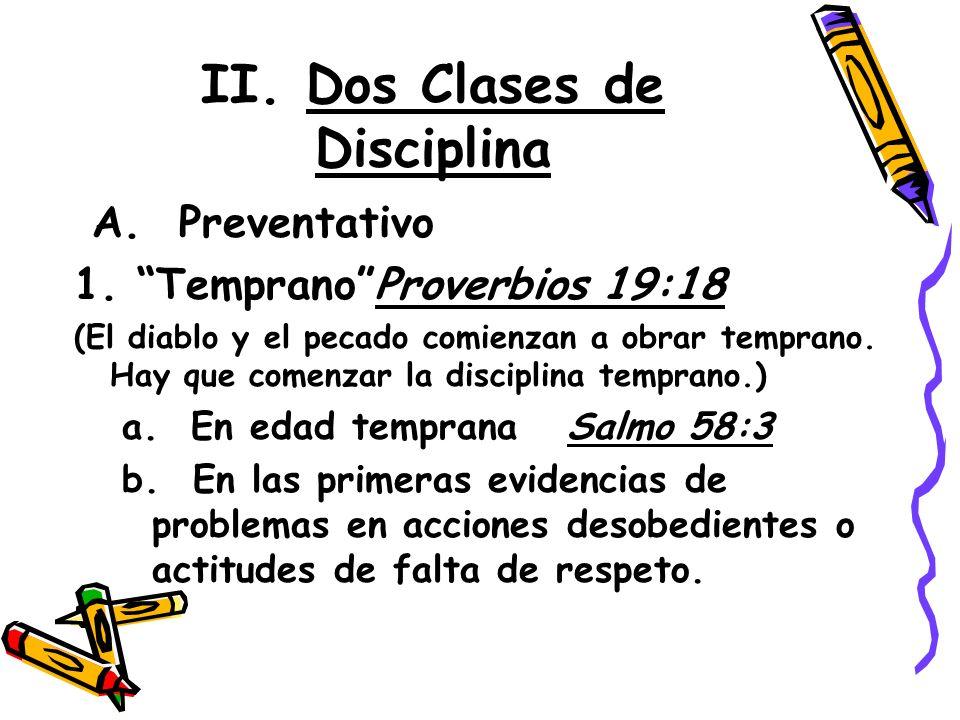 II. Dos Clases de Disciplina A. Preventativo 1. TempranoProverbios 19:18 (El diablo y el pecado comienzan a obrar temprano. Hay que comenzar la discip