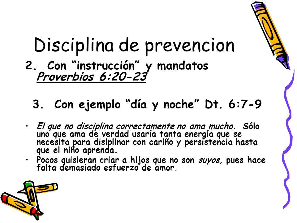 Disciplina de prevencion 2. Con instrucción y mandatos Proverbios 6:20-23 3. Con ejemplo día y noche Dt. 6:7-9 El que no disciplina correctamente no a