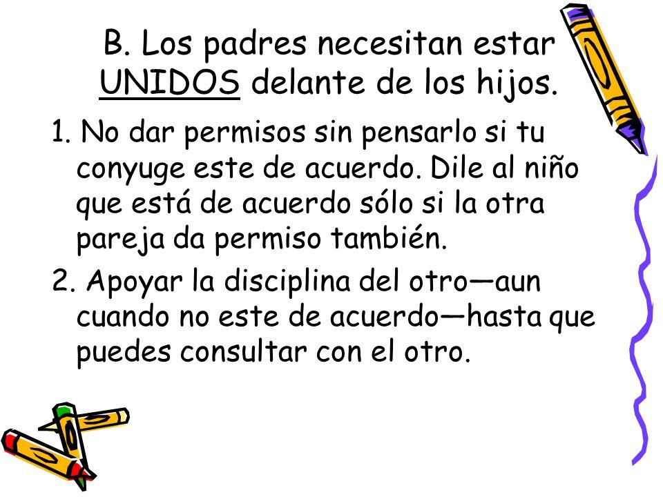 B. Los padres necesitan estar UNIDOS delante de los hijos. 1. No dar permisos sin pensarlo si tu conyuge este de acuerdo. Dile al niño que está de acu