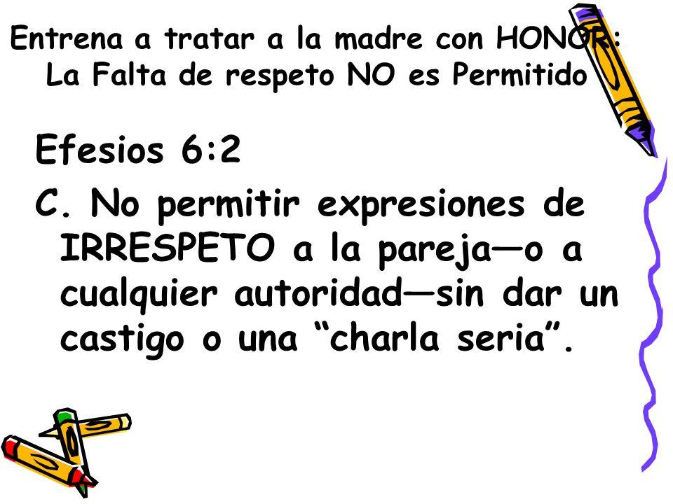 Entrena a tratar a la madre con HONOR: La Falta de respeto NO es Permitido Efesios 6:2 C. No permitir expresiones de IRRESPETO a la parejao a cualquie