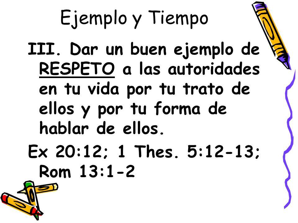 Ejemplo y Tiempo III. Dar un buen ejemplo de RESPETO a las autoridades en tu vida por tu trato de ellos y por tu forma de hablar de ellos. Ex 20:12; 1