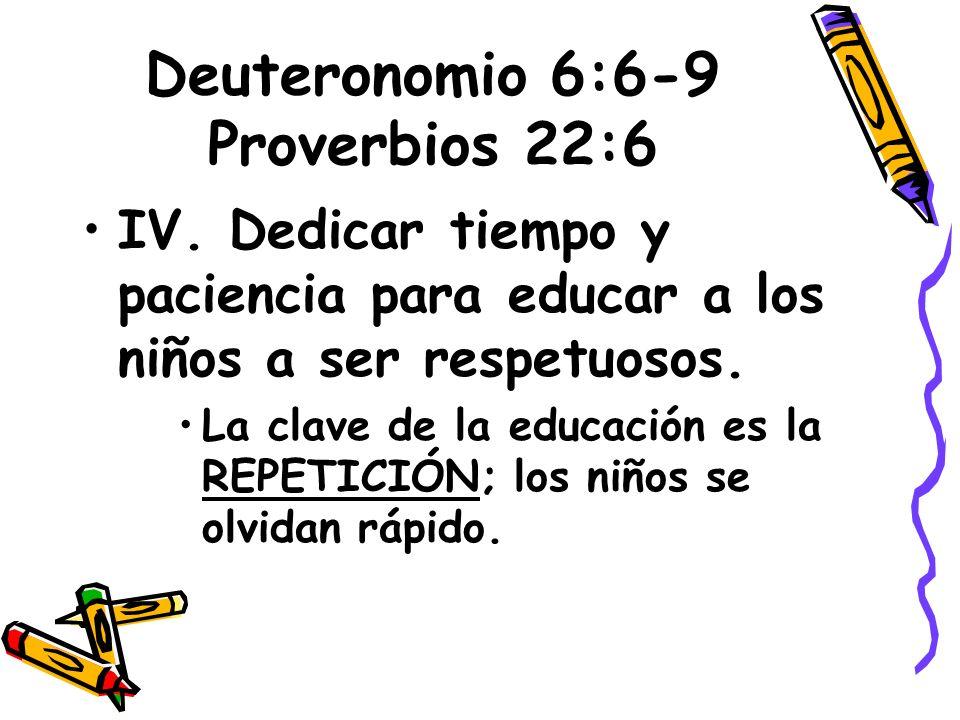 Deuteronomio 6:6-9 Proverbios 22:6 IV. Dedicar tiempo y paciencia para educar a los niños a ser respetuosos. La clave de la educación es la REPETICIÓN