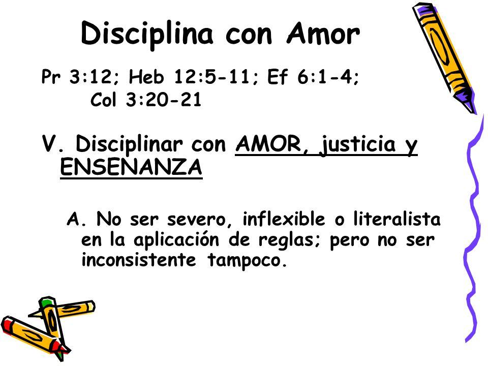Disciplina con Amor Pr 3:12; Heb 12:5-11; Ef 6:1-4; Col 3:20-21 V. Disciplinar con AMOR, justicia y ENSENANZA A. No ser severo, inflexible o literalis