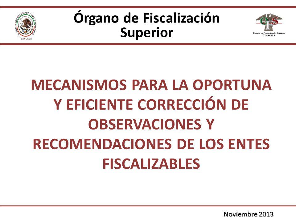 MECANISMOS PARA LA OPORTUNA Y EFICIENTE CORRECCIÓN DE OBSERVACIONES Y RECOMENDACIONES DE LOS ENTES FISCALIZABLES Órgano de Fiscalización Superior Noviembre 2013