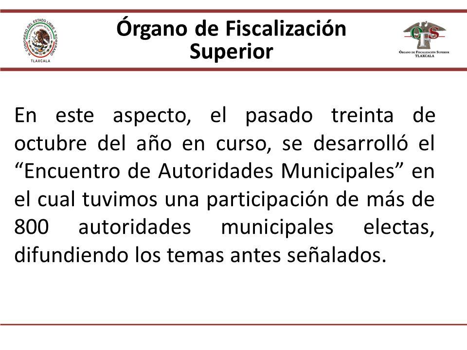 Órgano de Fiscalización Superior En este aspecto, el pasado treinta de octubre del año en curso, se desarrolló el Encuentro de Autoridades Municipales en el cual tuvimos una participación de más de 800 autoridades municipales electas, difundiendo los temas antes señalados.