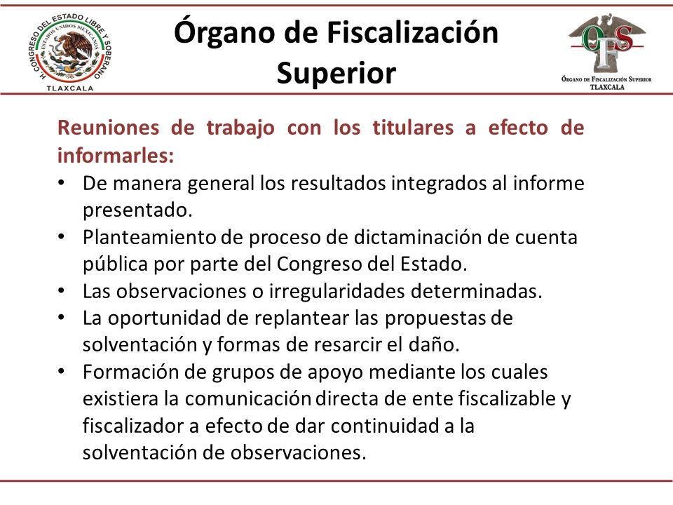 Órgano de Fiscalización Superior Reuniones de trabajo con los titulares a efecto de informarles: De manera general los resultados integrados al informe presentado.