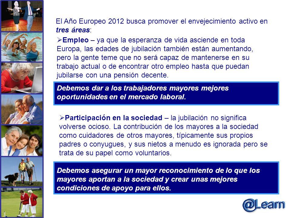 El Año Europeo 2012 busca promover el envejecimiento activo en tres áreas: Empleo – ya que la esperanza de vida asciende en toda Europa, las edades de